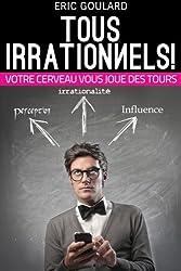 Tous Irrationnels! Votre cerveau vous joue des tours: Tous Irrationnels! Votre cerveau vous joue des tours
