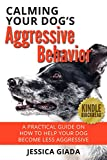 Calming Your Dog's Aggressive Behavior: A Practical Guide on How to Help your Dog Become Less Aggressive (Dog Training)