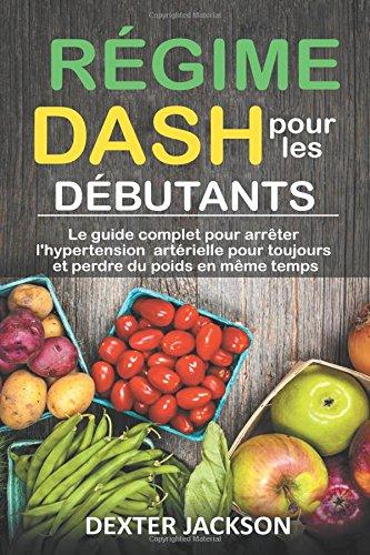 Rgime DASH pour les dbutants: Le Guide Complet Pour Arrter l'Hypertension Artrielle pour Toujours et Perdre du Poids en mme temps (DASH Diet - French Edition)