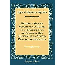 Hombres y Mujeres Notables En La Guerra de la Independencia de Venezuela, Que Nacieron En La Antigua Provincia de Barcelona (Classic Reprint)