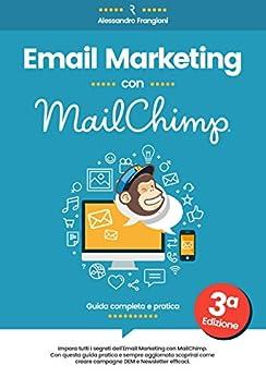 Email Marketing con MailChimp: Guida Completa - 3a Edizione - Aggiornata a luglio 2017 di [Frangioni, Alessandro]