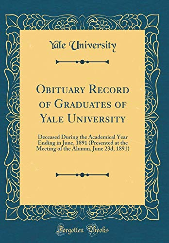 Obituary Record of Graduates of Yale University: Deceased During the Academical Year Ending in June, 1891 (Presented at the Meeting of the Alumni, June 23d, 1891) (Classic Reprint) por Yale University