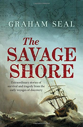 The Savage Shore: Extraordinary Stories of Survival and Tragedy from the Early Voyages of Discovery by Graham Seal (2016-04-26)