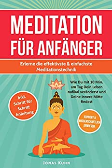 MEDITATION FÜR ANFÄNGER: Erlerne die effektivste & einfachste Meditationstechnik: Wie Du mit 10 Min. am Tag Dein Leben radikal veränderst und Deine innere Mitte findest