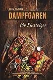 Dampfgaren für Einsteiger Leckere Dampfgaren Rezepte für einen unwiderstehlichen Kochgenuss (Dampfgarer Buch)