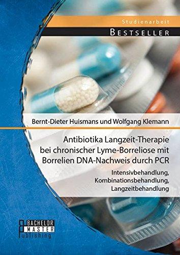 Borreliose-therapie (Antibiotika Langzeit-Therapie bei chronischer Lyme-Borreliose mit Borrelien Dna-Nachweis durch Pcr: Intensivbehandlung, Kombinationsbehandlung, Langzeitbehandlung (Studienarbeit))