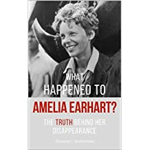 What Happened To AMELIA EARHART?: The Truth Behind Her Disappearance (English Edition)