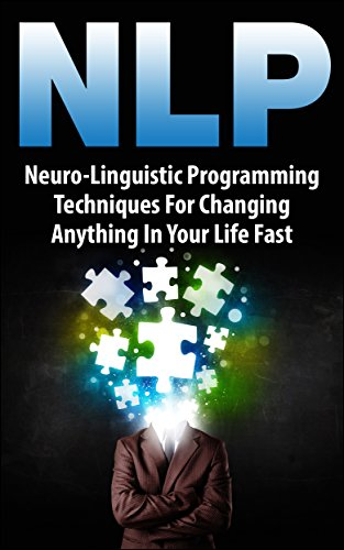 NLP: Neuro-Linguistic Programming Techniques For Changing Anything In Your Life Fast Descargar Epub