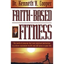 Faith-based Fitness The Medical Program That Uses Spiritual Motivation To Achieve Maximum Health And Add Years To Your Life by Kenneth H. Cooper (1997-07-23)