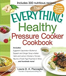 The Everything Healthy Pressure Cooker Cookbook: Includes Eggplant Caponata, Butternut Squash And Ginger Soup, Italian Herb And Lemon Chicken, Tomato ... Figs Poached In Wine. . .And Hundreds More! by Laura Pazzaglia (2012-10-18)
