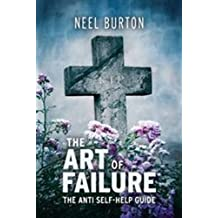 The Art of Failure: The Anti Self-Help Guide by Neel Burton (2010-03-01)
