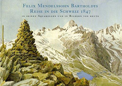 Felix Mendelssohn Bartholdys Reise in die Schweiz 1847 in seinen Aquarellen und in Bildern von heute