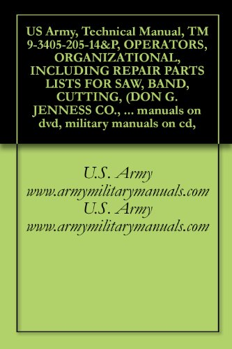US Army, Technical Manual, TM 9-3405-205-14&P, OPERATORS, ORGANIZATIONAL, INCLUDING REPAIR PARTS LISTS FOR SAW, BAND, CUTTING, (DON G. JENNESS CO., INC. ... military manuals on cd, (English Edition)