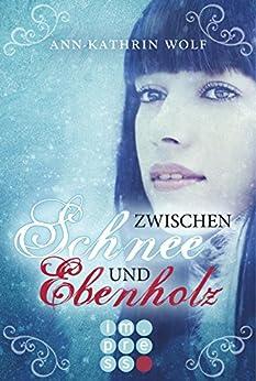Zwischen Schnee und Ebenholz (Die Märchenherz-Reihe 1) von [Wolf, Ann-Kathrin]