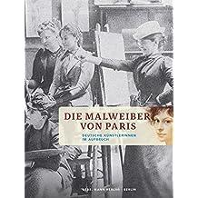 Die Malweiber von Paris: Deutsche Künstlerinnen im Aufbruch