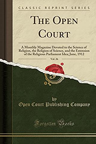 The Open Court, Vol. 26: A Monthly Magazine Devoted to the Science of Religion, the Religion of Science, and the Extension of the Religious Parliament Idea; June, 1912 (Classic Reprint)