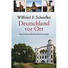 Deutschland vor Ort: Geschichten, Mythen, Erinnerungen