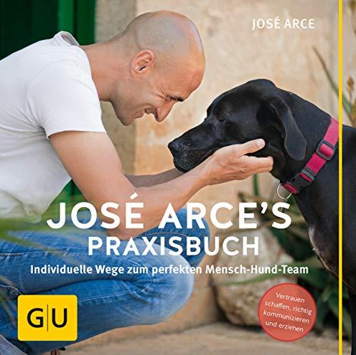 José Arce\'s Praxisbuch: Individuelle Wege zum perfekten Mensch-Hund-Team. Vertrauen schaffen, richtig kommunizieren und erziehen. (GU Tier Spezial)