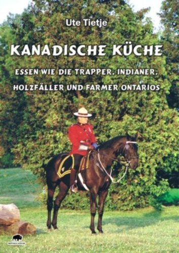 Kanadische Küche - Essen wie die Trapper, Indianer, Holzfäller und Farmer Ontarios von Ute Tietje (1. Dezember 2009) Broschiert
