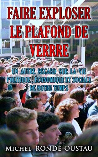 FAIRE EXPLOSER LE PLAFOND DE VERRE: Un autre regard sur la vie politique , économique et sociale de notre temps par Michel RONDÉ-OUSTAU