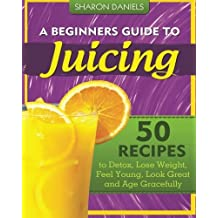 A Beginners Guide To Juicing: 50 Recipes To Detox, Lose Weight, Feel Young, Look Great And Age Gracefully (The Juicing Solution) (Volume 1) by Sharon Daniels (2012-12-17)