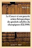 Le Cancer Et Son Parasite Action Therapeutique Des Produits Solubles Du Champignon (Sciences)