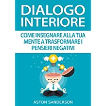 Dialogo Interiore: Come Insegnare alla Tua Mente a Trasformare i Pensieri Negativi
