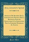 Proyecto De Reforma De La Constitución Política De La República Peruana Presentado Á La Convención Por La Comisión Nombrada Al Efecto (Classic Reprint)