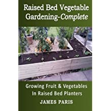 Raised Bed Vegetable Gardening Complete: Growing Fruit & Vegetables In Raised Bed Planters (Gardening Techniques) (Volume 8) by James Paris (2015-12-29)