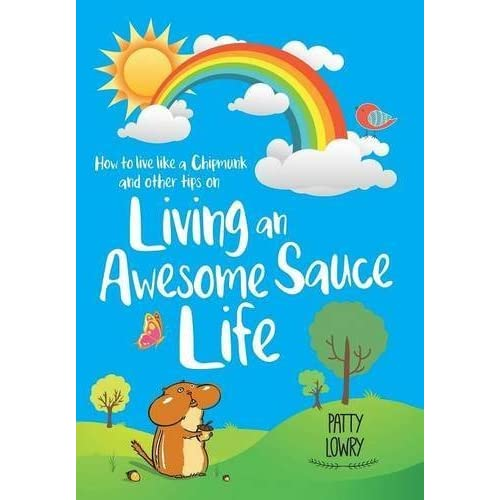 How to Live Like a Chipmunk and Other Tips on Living an Awesome Sauce Life by Patty Lowry (2016-04-28)