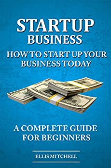 Start Up Business: How To Start Up Your Business Today, A Complete Guide For Beginners by [Mitchell, Ellis]