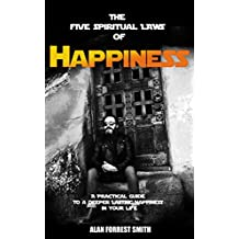 The Five Spiritual Laws Of Happiness: A Practical Guide To Your Lasting Happiness