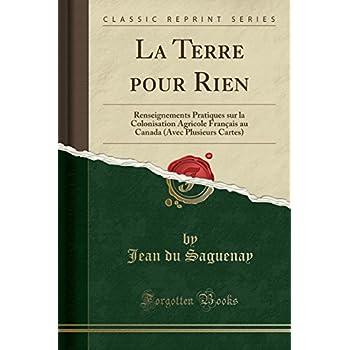 La Terre Pour Rien: Renseignements Pratiques Sur La Colonisation Agricole Français Au Canada (Avec Plusieurs Cartes) (Classic Reprint)