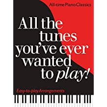 All the Tunes You've Ever Wanted to Play: All-time Piano Classics : Easy-to-play Arrangements