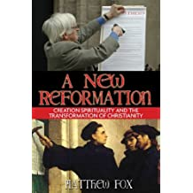 A New Reformation: Creation Spirituality and the Transformation of Christianity by Matthew Fox (2006-02-14)