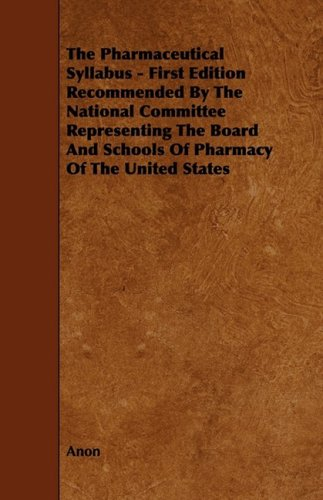 The Pharmaceutical Syllabus - First Edition Recommended by the National Committee Representing the Board and Schools of Pharmacy of the United States por Anon