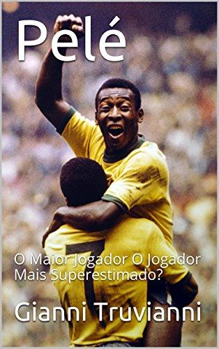 Pelé: O Maior Jogador O Jogador Mais Superestimado? (Portuguese Edition) por Gianni  Truvianni
