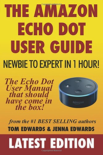 The Amazon Echo Dot User Guide: Newbie to Expert in 1 Hour!: The Echo Dot User Manual That Should Have Come In The Box (Echo Dot & Alexa)