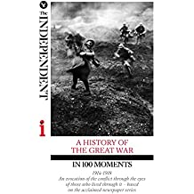A HISTORY OF THE GREAT WAR IN 100 MOMENTS: An evocation of the conflict through the eyes of those who lived through it – based on the acclaimed newspaper series