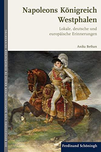 Napoleons Königreich Westphalen. Lokale, deutsche und europäische Erinnerungen (Die Revolutions- und Napoleonischen Kriege in der Europäischen Erinnerung)