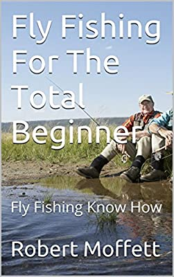 Fly Fishing For The Total Beginner: Fly Fishing Know How