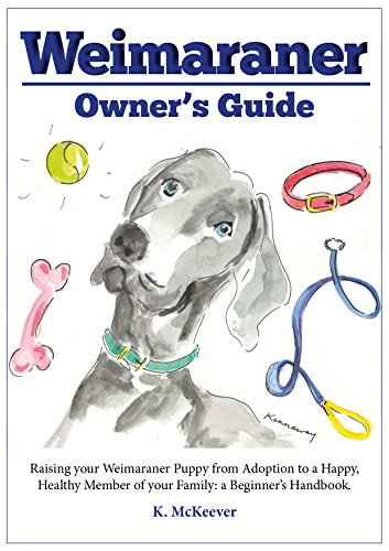 The Weimaraner owner's guide: Raising your Weimaraner puppy from adoption to a happy, healthy member of the family: a beginner's handbook (Weimaraner pointer ... adoption and grooming) (English Edition)