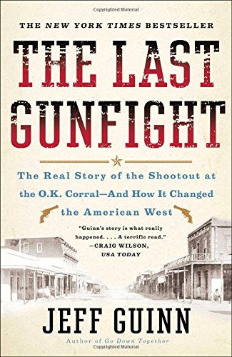 The Last Gunfight: The Real Story of the Shootout at the O.K. Corral-And How It Changed the American West por Jeff Guinn