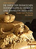 Die Särge der fränkischen Hohenzollern zu Ansbach und Bayreuth 1603-1791: Studien zum Prunksarg des Barock - Jakob Käpplinger