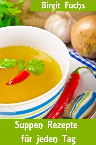 Suppen Rezepte für jeden Tag  - Die besten Rezepte für Suppen und Eintöpfe von klassisch bis modern