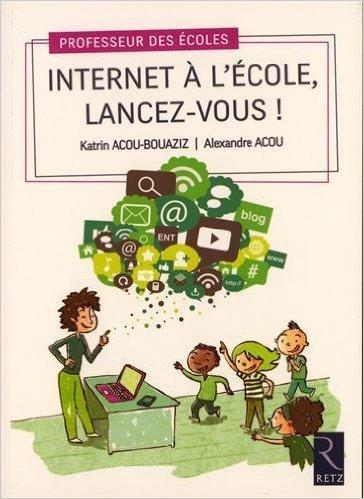 Internet  l'cole, lancez-vous ! de Alexandre Acou,Katrin Acou-Bouaziz ( 9 janvier 2015 )