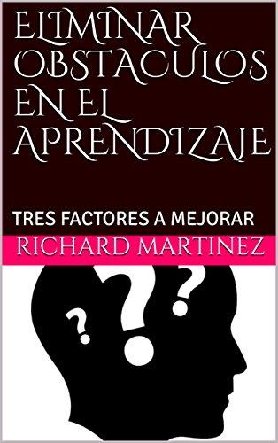 ELIMINAR OBSTACULOS EN EL APRENDIZAJE: TRES FACTORES A MEJORAR por Richard Martinez