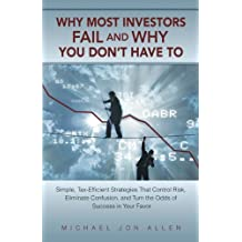 Why Most Investors Fail and why You don't have to: Simple, Tax-Efficient Strategies that Control Risk, Eliminate Confusion, and Turn the Odds of Success in Your Favor