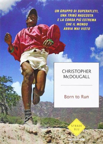 Born to Run. Un gruppo di superatleti, una tribù nascosta e la corsa più estrema che il mondo abbia visto