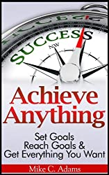 Achieve Anything : Set Goals, Reach Goals and Get Everything You Want (a stress free book to achieve success) (English Edition)